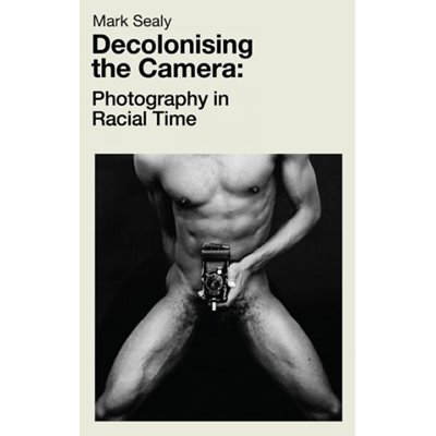 Decolonising the Camera: Photography in Racial Time